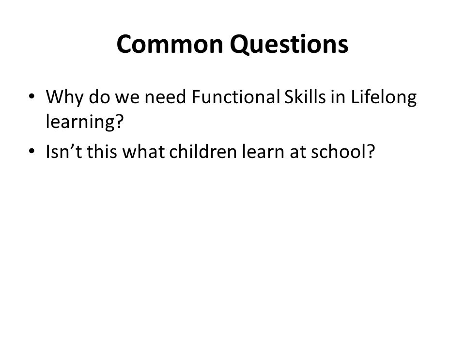 Your responsibility as a non- Functional Skills Teacher In practical terms, this means: Functional Skills is not a bolt on or an extra You should identify the functional skills necessary to do the tasks in the lesson Give support to develop these skills as required Lesson plans should not include a laundry list of all functional skills utilised, but instead should identify a particular skill or skills which will be developed and assessed in that lesson.