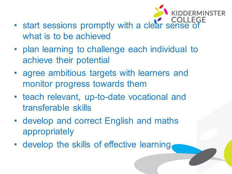 start sessions promptly with a clear sense of what is to be achieved plan learning to challenge each individual to achieve their potential agree ambitious targets with learners and monitor progress towards them teach relevant, up-to-date vocational and transferable skills develop and correct English and maths appropriately develop the skills of effective learning