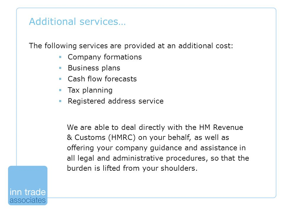 Additional services… The following services are provided at an additional cost:  Company formations  Business plans  Cash flow forecasts  Tax planning  Registered address service We are able to deal directly with the HM Revenue & Customs (HMRC) on your behalf, as well as offering your company guidance and assistance in all legal and administrative procedures, so that the burden is lifted from your shoulders.