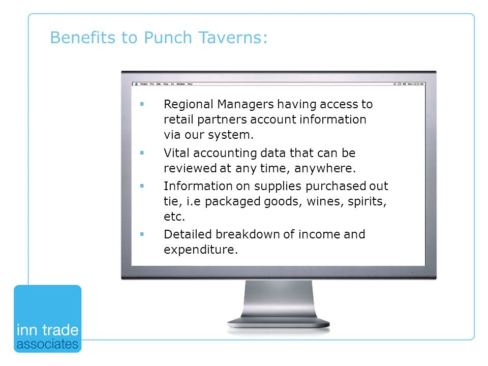 Benefits to Punch Taverns:  Regional Managers having access to retail partners account information via our system.