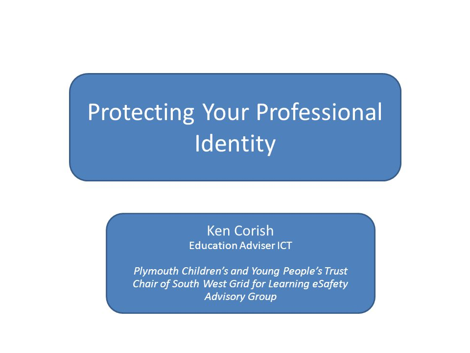 Protecting Your Professional Identity Ken Corish Education Adviser ICT Plymouth Children's and Young People's Trust Chair of South West Grid for Learning eSafety Advisory Group