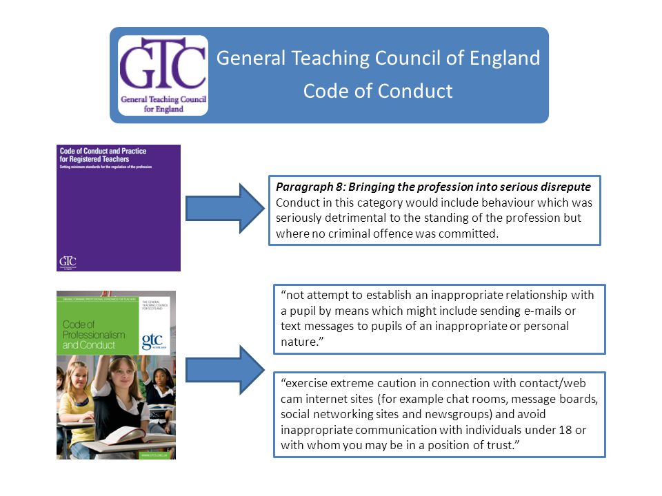 Responsibilities General Teaching Council of England Code of Conduct Paragraph 8: Bringing the profession into serious disrepute Conduct in this category would include behaviour which was seriously detrimental to the standing of the profession but where no criminal offence was committed.