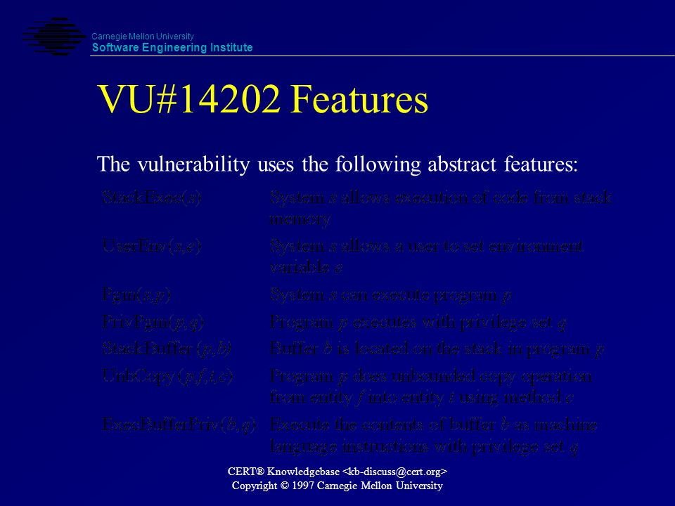 Carnegie Mellon University Software Engineering Institute CERT® Knowledgebase Copyright © 1997 Carnegie Mellon University VU#14202 Configuration The set of systems, S, that are vulnerable to this vulnerability is identified by: Goal: Find all possible values for s.