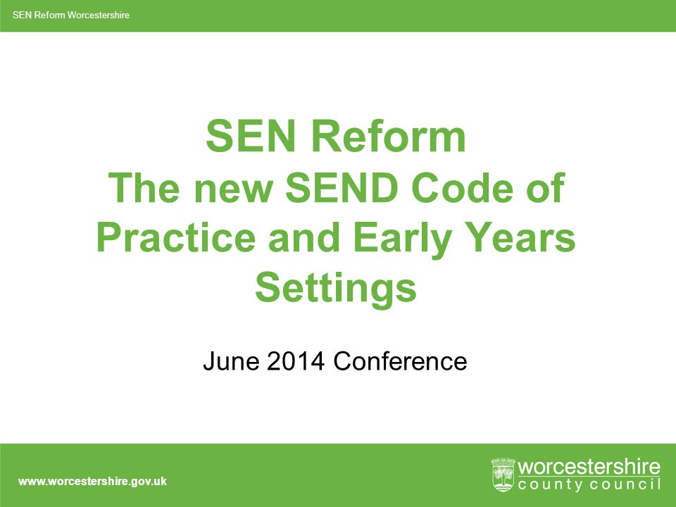 www.worcestershire.gov.uk SEN Reform The new SEND Code of Practice and Early Years Settings June 2014 Conference SEN Reform Worcestershire