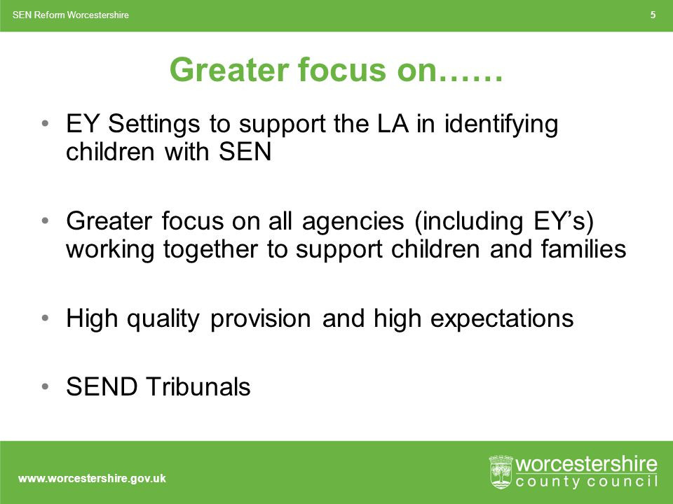 www.worcestershire.gov.uk Greater focus on…… EY Settings to support the LA in identifying children with SEN Greater focus on all agencies (including EY's) working together to support children and families High quality provision and high expectations SEND Tribunals 5SEN Reform Worcestershire