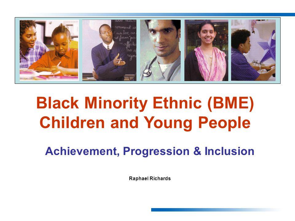Achievement, Progression & Inclusion Raphael Richards Black Minority Ethnic (BME) Children and Young People