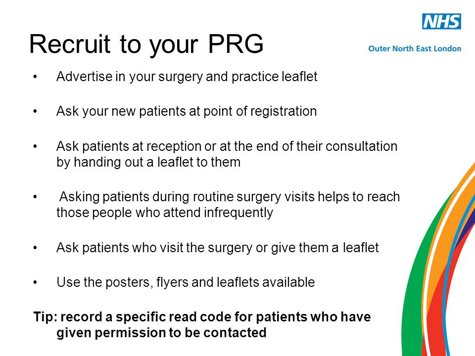 Recruit to your PRG Advertise in your surgery and practice leaflet Ask your new patients at point of registration Ask patients at reception or at the end of their consultation by handing out a leaflet to them Asking patients during routine surgery visits helps to reach those people who attend infrequently Ask patients who visit the surgery or give them a leaflet Use the posters, flyers and leaflets available Tip: record a specific read code for patients who have given permission to be contacted