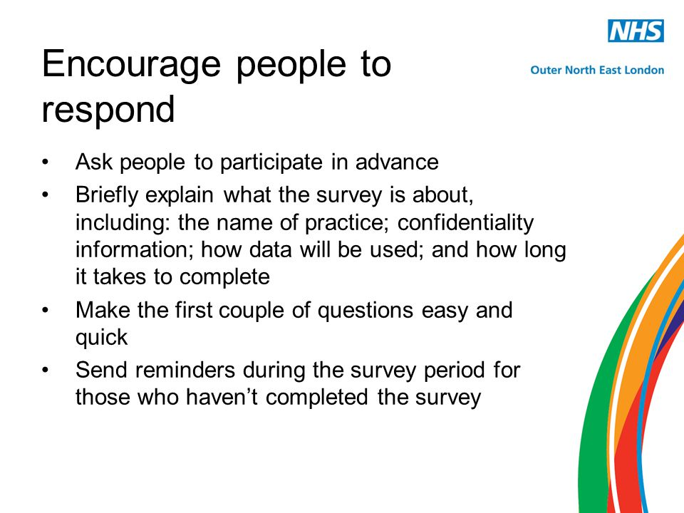 Encourage people to respond Ask people to participate in advance Briefly explain what the survey is about, including: the name of practice; confidentiality information; how data will be used; and how long it takes to complete Make the first couple of questions easy and quick Send reminders during the survey period for those who haven't completed the survey