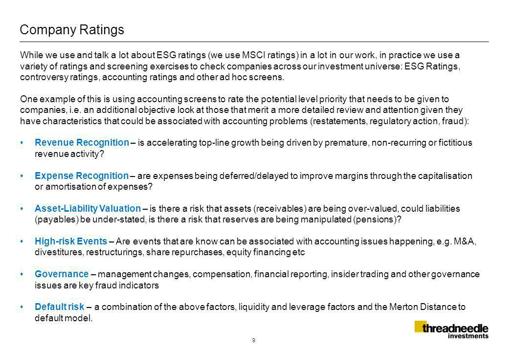 Company Ratings 9 While we use and talk a lot about ESG ratings (we use MSCI ratings) in a lot in our work, in practice we use a variety of ratings and screening exercises to check companies across our investment universe: ESG Ratings, controversy ratings, accounting ratings and other ad hoc screens.