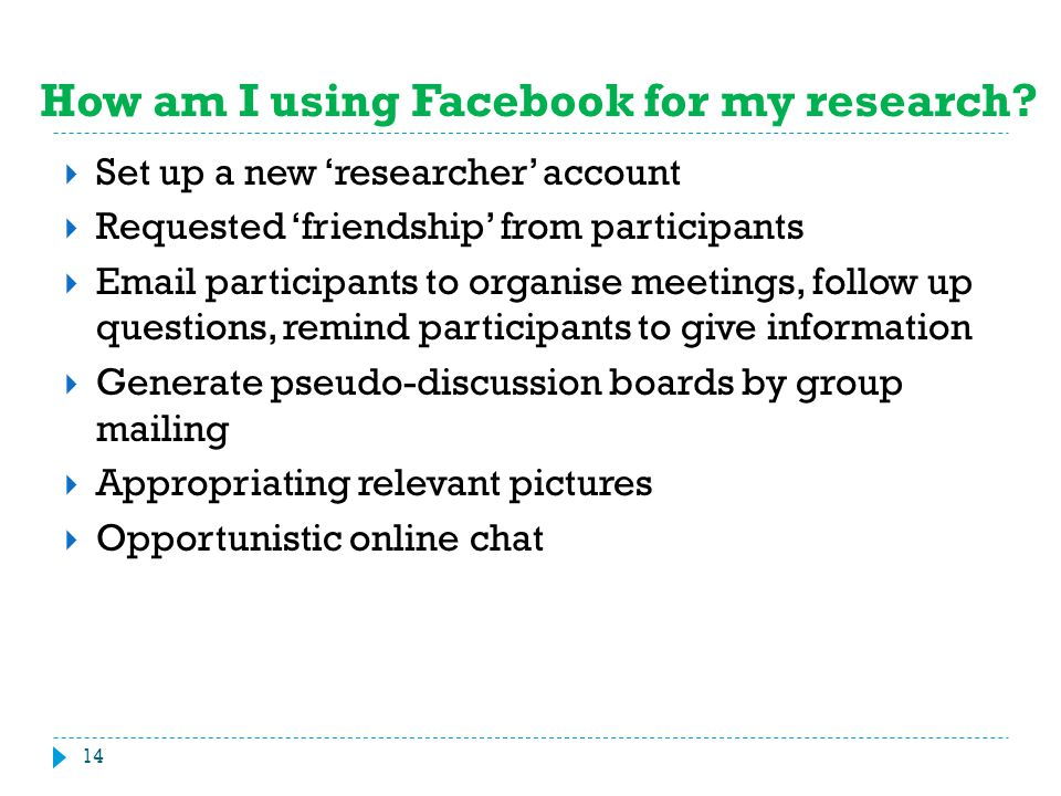 How am I using Facebook for my research?  Set up a new 'researcher' account  Requested 'friendship' from participants  Email participants to organi