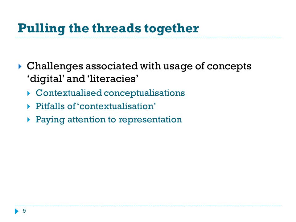 Pulling the threads together 9  Challenges associated with usage of concepts 'digital' and 'literacies'  Contextualised conceptualisations  Pitfall