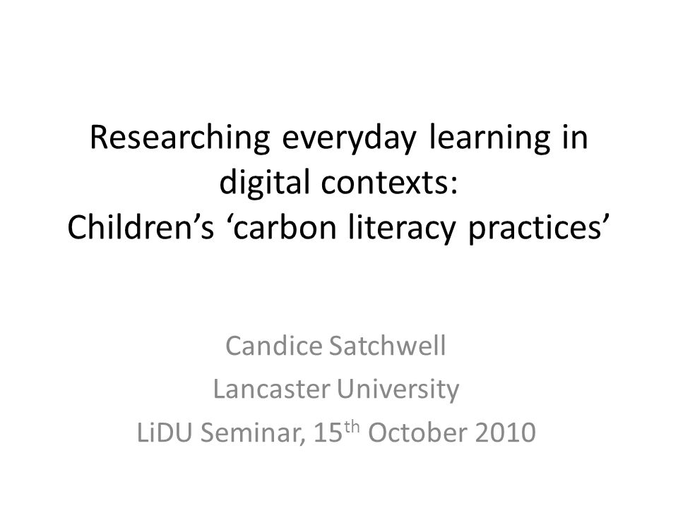 Researching everyday learning in digital contexts: Children's 'carbon literacy practices' Candice Satchwell Lancaster University LiDU Seminar, 15 th October 2010