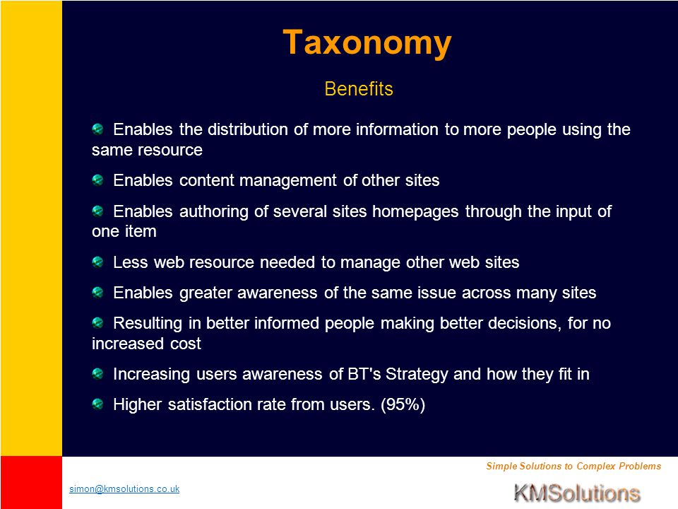 Simple Solutions to Complex Problems simon@kmsolutions.co.uk Taxonomy Enables the distribution of more information to more people using the same resource Enables content management of other sites Enables authoring of several sites homepages through the input of one item Less web resource needed to manage other web sites Enables greater awareness of the same issue across many sites Resulting in better informed people making better decisions, for no increased cost Increasing users awareness of BT s Strategy and how they fit in Higher satisfaction rate from users.