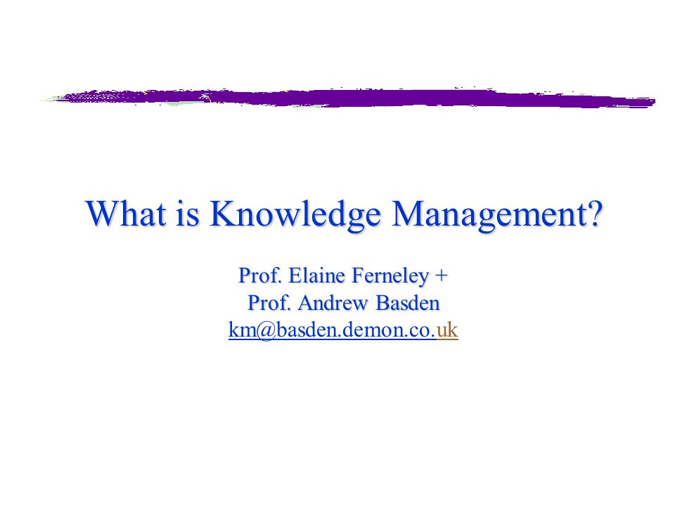 What is Knowledge Management? Prof. Elaine Ferneley + Prof. Andrew Basden What is Knowledge Management? Prof. Elaine Ferneley + Prof. Andrew Basden km