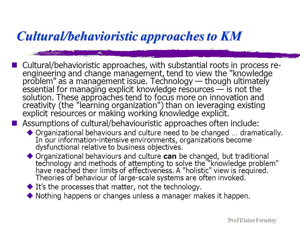 Prof Elaine Ferneley Cultural/behavioristic approaches to KM nCultural/behavioristic approaches, with substantial roots in process re- engineering and change management, tend to view the knowledge problem as a management issue.