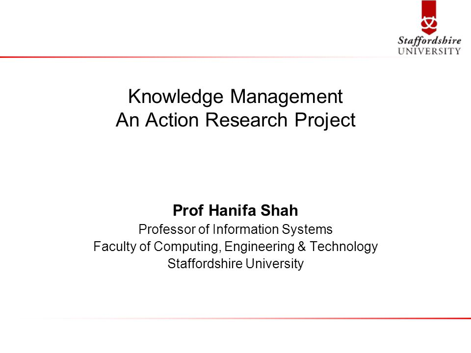 Knowledge Management An Action Research Project Prof Hanifa Shah Professor of Information Systems Faculty of Computing, Engineering & Technology Staff