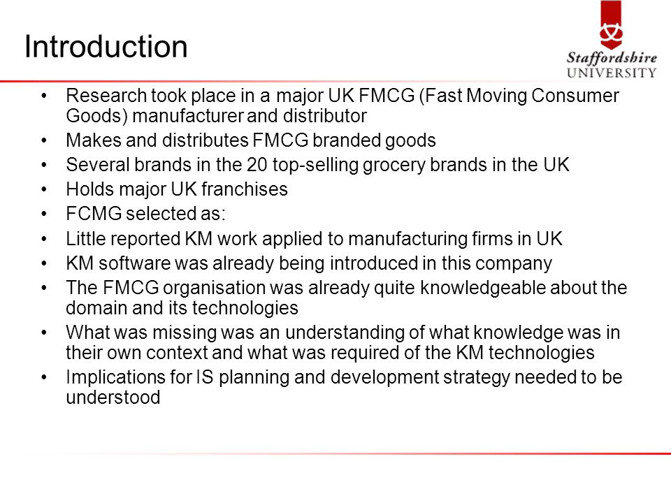 Introduction Research took place in a major UK FMCG (Fast Moving Consumer Goods) manufacturer and distributor Makes and distributes FMCG branded goods Several brands in the 20 top-selling grocery brands in the UK Holds major UK franchises FCMG selected as: Little reported KM work applied to manufacturing firms in UK KM software was already being introduced in this company The FMCG organisation was already quite knowledgeable about the domain and its technologies What was missing was an understanding of what knowledge was in their own context and what was required of the KM technologies Implications for IS planning and development strategy needed to be understood