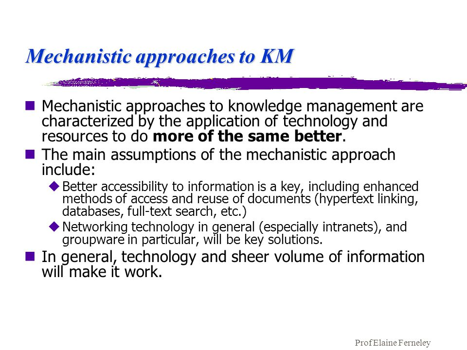 Prof Elaine Ferneley Mechanistic approaches to KM nMechanistic approaches to knowledge management are characterized by the application of technology and resources to do more of the same better.