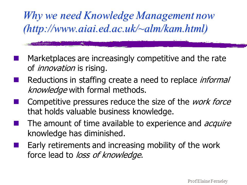 Prof Elaine Ferneley Why we need Knowledge Management now (http://www.aiai.ed.ac.uk/~alm/kam.html) nMarketplaces are increasingly competitive and the rate of innovation is rising.
