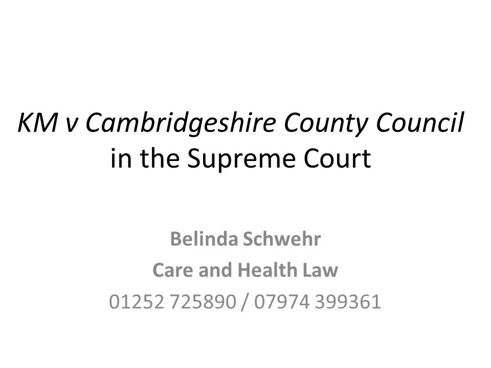 KM v Cambridgeshire County Council in the Supreme Court Belinda Schwehr Care and Health Law 01252 725890 / 07974 399361