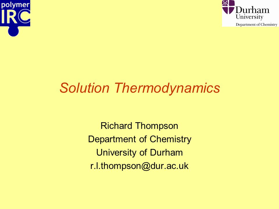 Solution Thermodynamics Richard Thompson Department of Chemistry University of Durham r.l.thompson@dur.ac.uk
