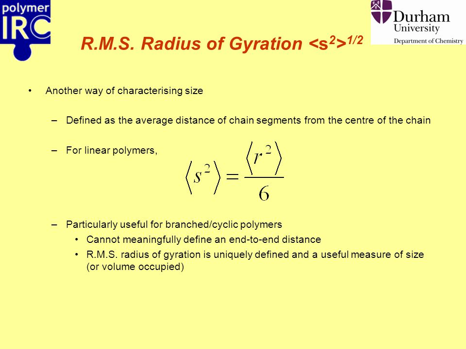 R.M.S. Radius of Gyration 1/2 Another way of characterising size –Defined as the average distance of chain segments from the centre of the chain –For