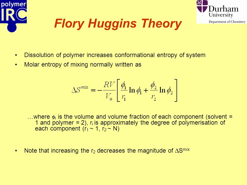 Flory Huggins Theory Dissolution of polymer increases conformational entropy of system Molar entropy of mixing normally written as …where  i is the volume and volume fraction of each component (solvent = 1 and polymer = 2), r i is approximately the degree of polymerisation of each component (r 1 ~ 1, r 2 ~ N) Note that increasing the r 2 decreases the magnitude of  S mix