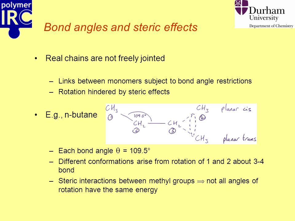 Bond angles and steric effects Real chains are not freely jointed –Links between monomers subject to bond angle restrictions –Rotation hindered by ste