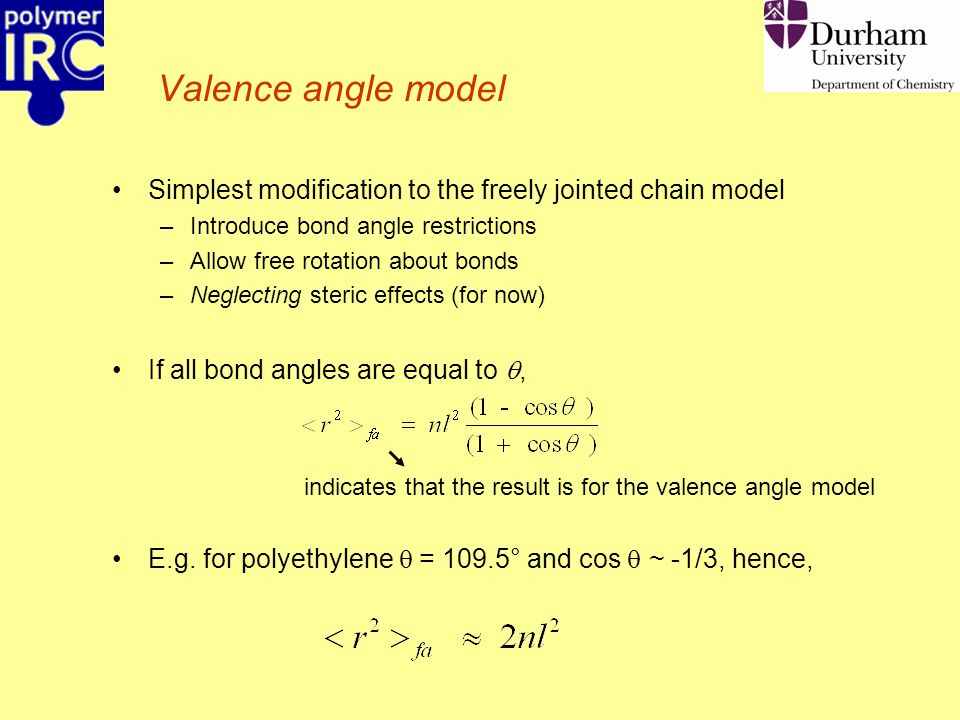Valence angle model Simplest modification to the freely jointed chain model –Introduce bond angle restrictions –Allow free rotation about bonds –Neglecting steric effects (for now) If all bond angles are equal to , indicates that the result is for the valence angle model E.g.
