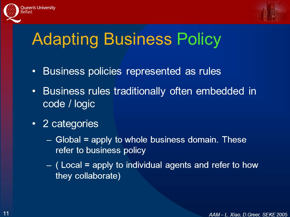 AAM – L. Xiao, D.Greer, SEKE 2005 11 Adapting Business Policy Business policies represented as rules Business rules traditionally often embedded in co