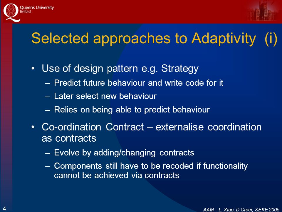 AAM – L. Xiao, D.Greer, SEKE 2005 4 Selected approaches to Adaptivity (i) Use of design pattern e.g. Strategy –Predict future behaviour and write code