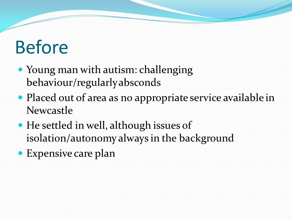 Before Young man with autism: challenging behaviour/regularly absconds Placed out of area as no appropriate service available in Newcastle He settled in well, although issues of isolation/autonomy always in the background Expensive care plan