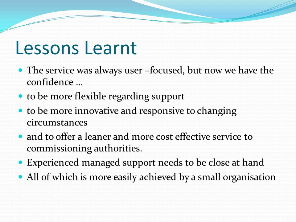 Lessons Learnt The service was always user –focused, but now we have the confidence … to be more flexible regarding support to be more innovative and responsive to changing circumstances and to offer a leaner and more cost effective service to commissioning authorities.