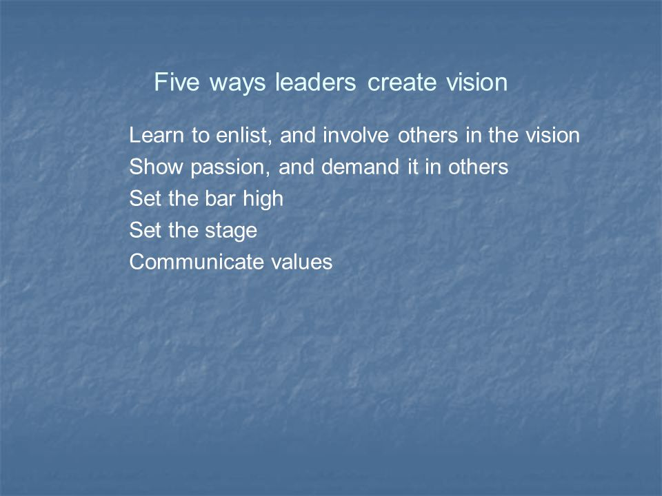 Five ways leaders create vision Learn to enlist, and involve others in the vision Show passion, and demand it in others Set the bar high Set the stage Communicate values