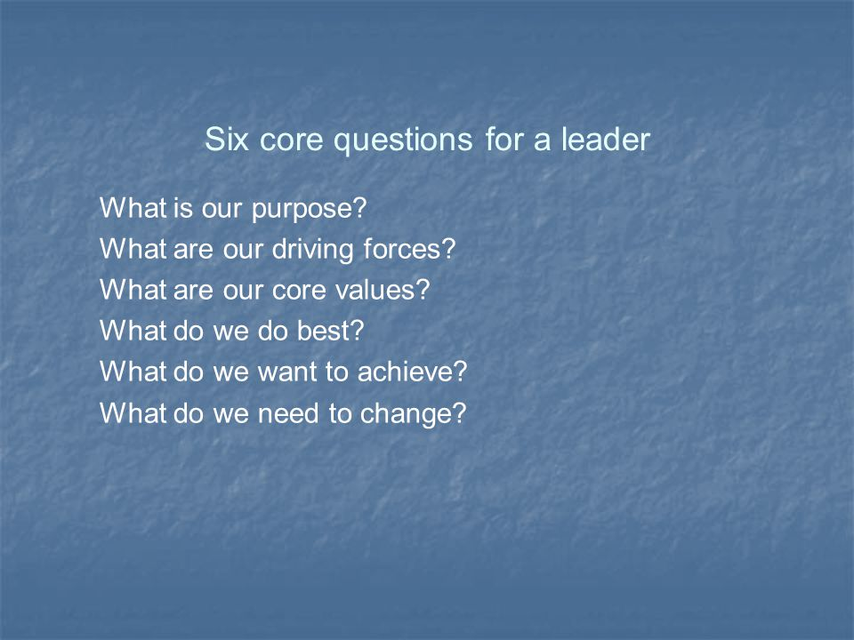 Six core questions for a leader What is our purpose.