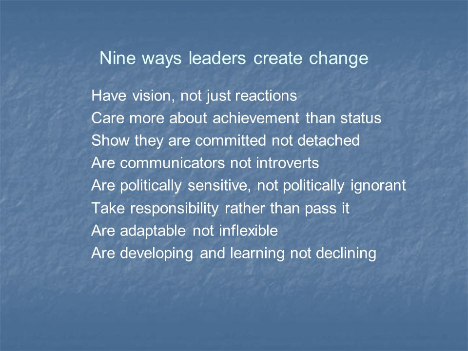 Nine ways leaders create change Have vision, not just reactions Care more about achievement than status Show they are committed not detached Are communicators not introverts Are politically sensitive, not politically ignorant Take responsibility rather than pass it Are adaptable not inflexible Are developing and learning not declining