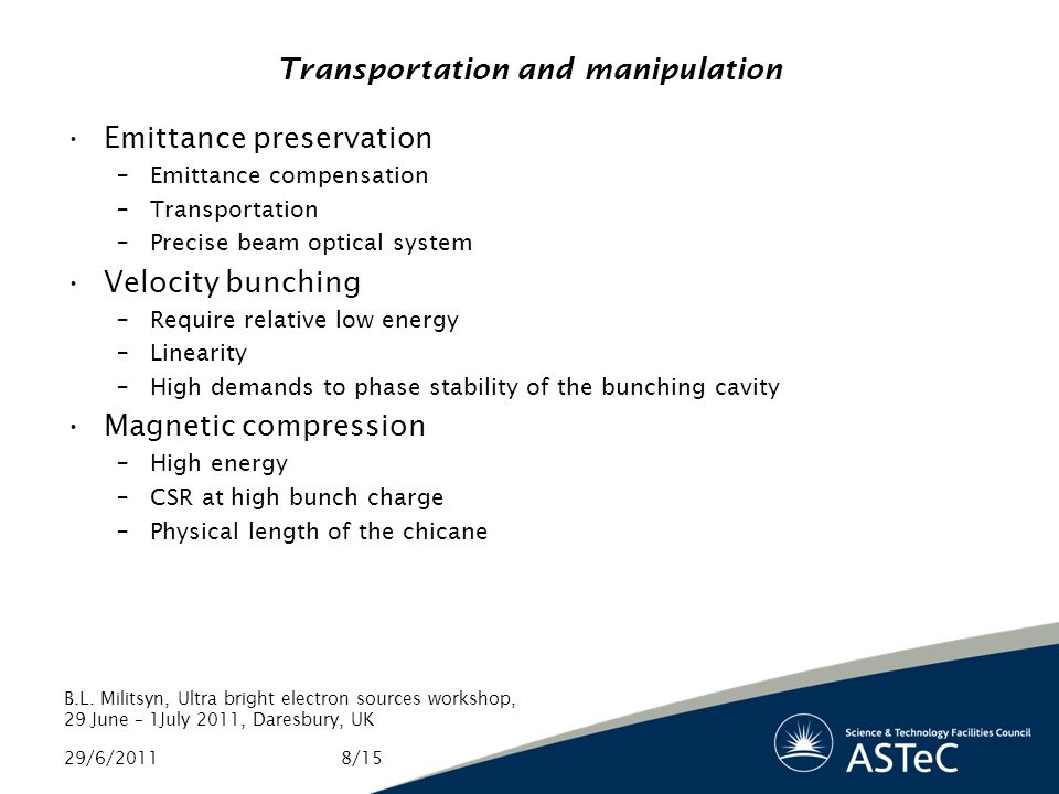 Transportation and manipulation Emittance preservation –Emittance compensation –Transportation –Precise beam optical system Velocity bunching –Require relative low energy –Linearity –High demands to phase stability of the bunching cavity Magnetic compression –High energy –CSR at high bunch charge –Physical length of the chicane 29/6/2011 B.L.