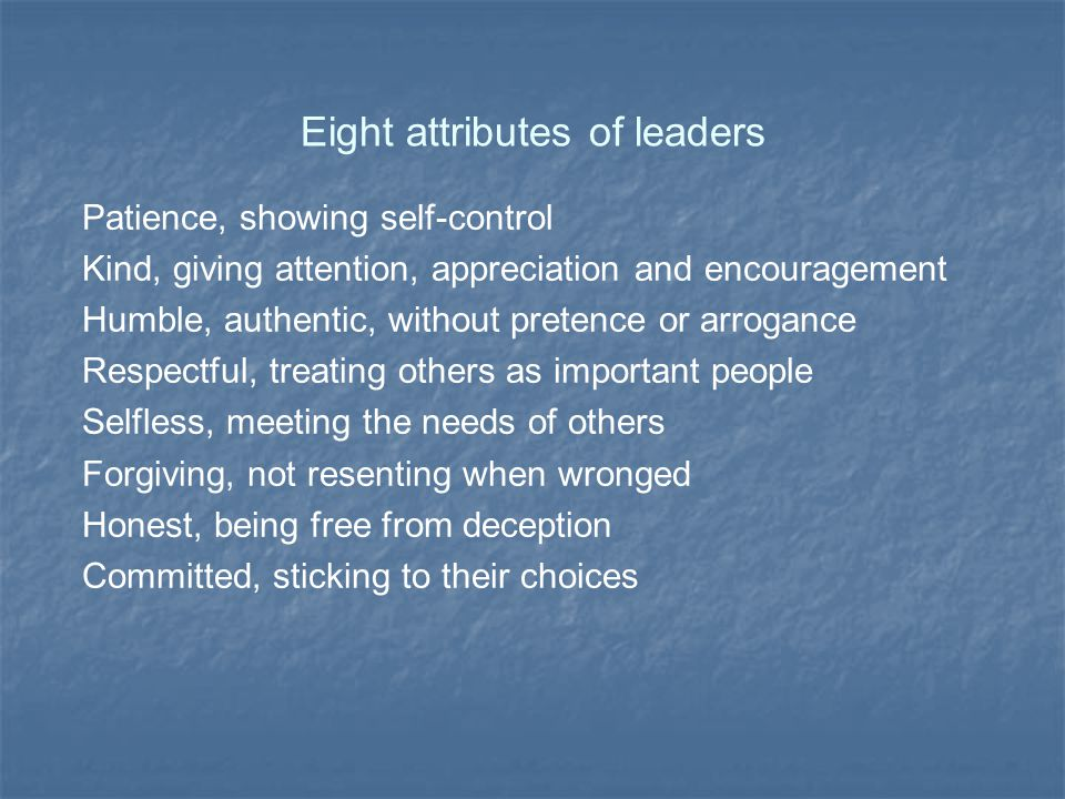 Eight attributes of leaders Patience, showing self-control Kind, giving attention, appreciation and encouragement Humble, authentic, without pretence or arrogance Respectful, treating others as important people Selfless, meeting the needs of others Forgiving, not resenting when wronged Honest, being free from deception Committed, sticking to their choices