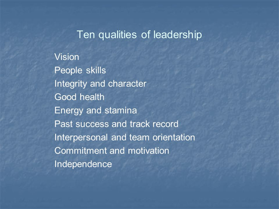 Ten qualities of leadership Vision People skills Integrity and character Good health Energy and stamina Past success and track record Interpersonal and team orientation Commitment and motivation Independence