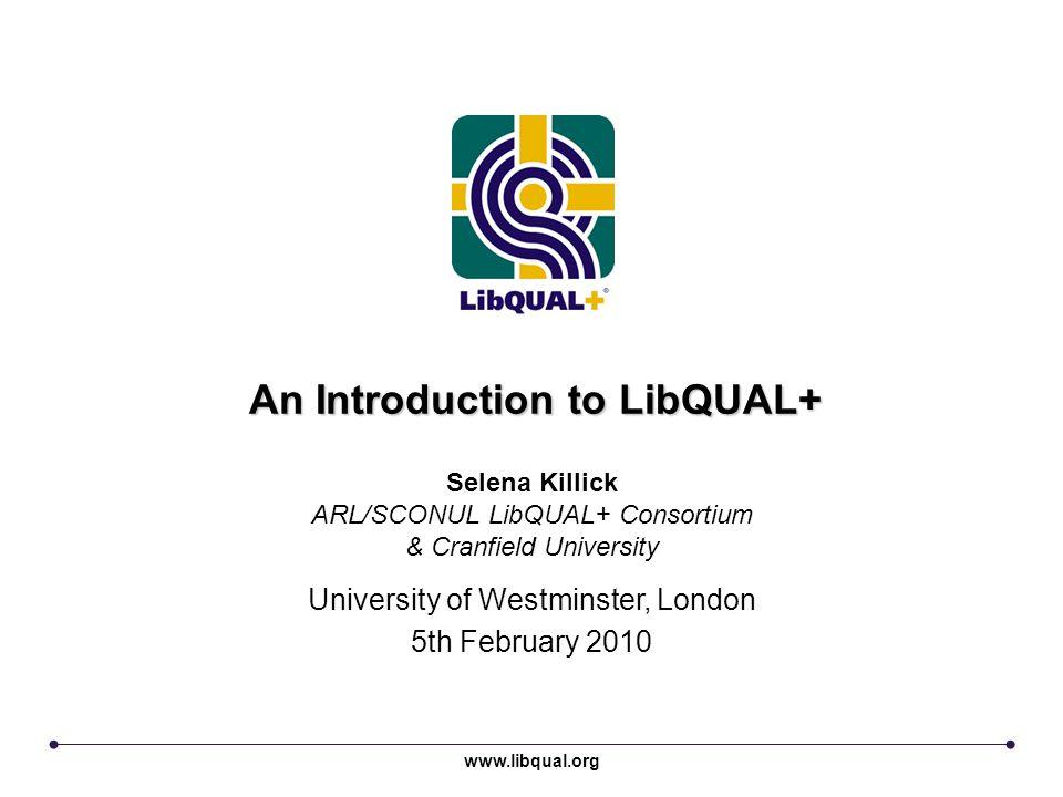 An Introduction to LibQUAL+ University of Westminster, London 5th February 2010 Selena Killick ARL/SCONUL LibQUAL+ Consortium & Cranfield University w