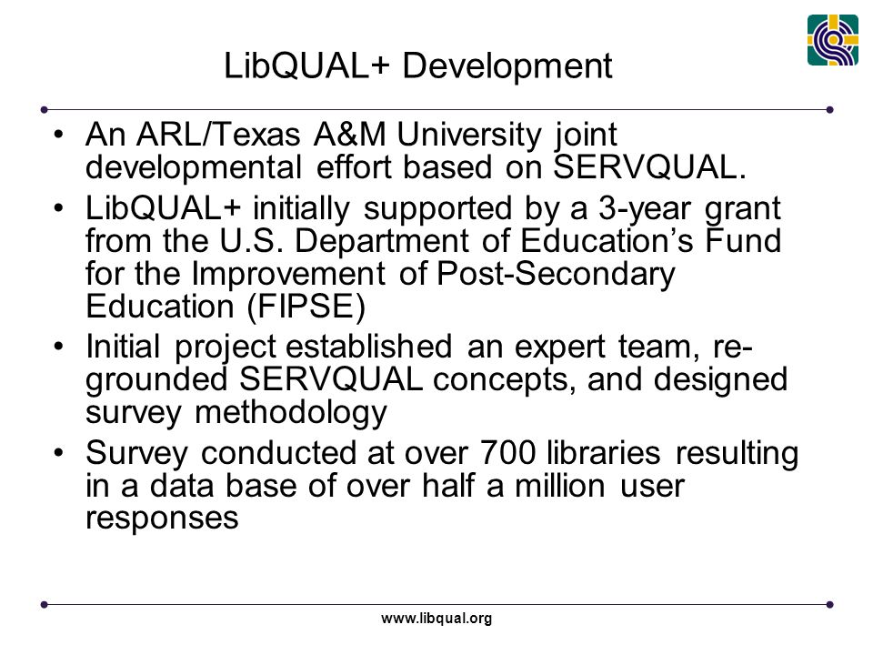 www.libqual.org LibQUAL+ Development An ARL/Texas A&M University joint developmental effort based on SERVQUAL.