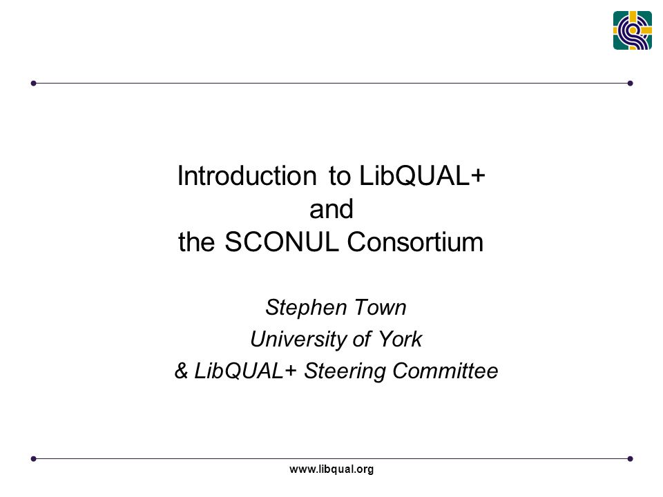 www.libqual.org Introduction to LibQUAL+ and the SCONUL Consortium Stephen Town University of York & LibQUAL+ Steering Committee