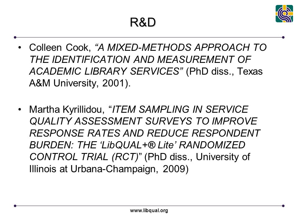 www.libqual.org Association of Research Libraries R&D Colleen Cook, A MIXED-METHODS APPROACH TO THE IDENTIFICATION AND MEASUREMENT OF ACADEMIC LIBRARY SERVICES (PhD diss., Texas A&M University, 2001).