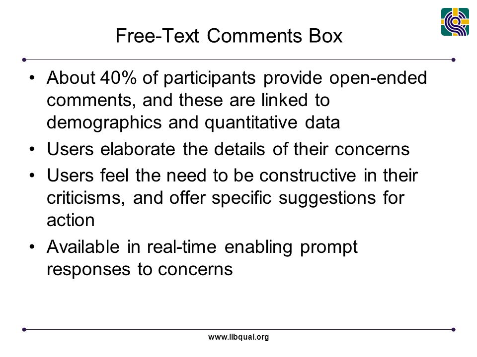 www.libqual.org Free-Text Comments Box About 40% of participants provide open-ended comments, and these are linked to demographics and quantitative data Users elaborate the details of their concerns Users feel the need to be constructive in their criticisms, and offer specific suggestions for action Available in real-time enabling prompt responses to concerns