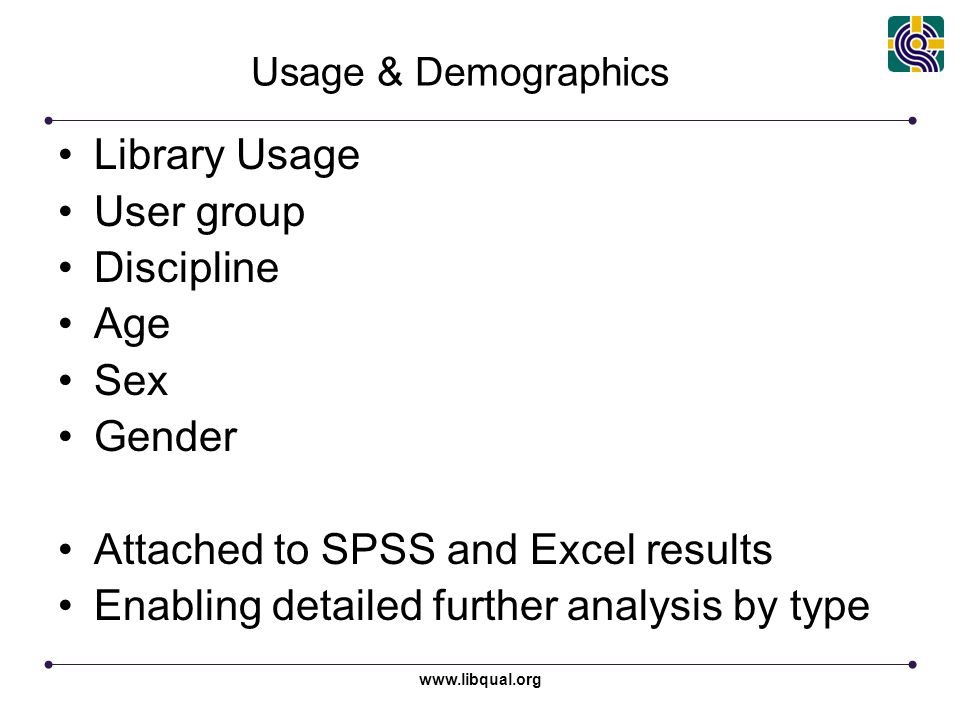 www.libqual.org Usage & Demographics Library Usage User group Discipline Age Sex Gender Attached to SPSS and Excel results Enabling detailed further analysis by type