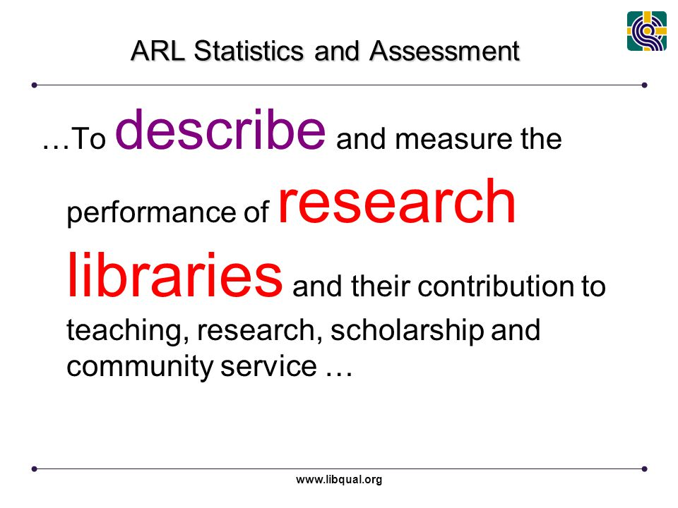 www.libqual.org Association of Research Libraries ARL Statistics and Assessment …To describe and measure the performance of research libraries and the