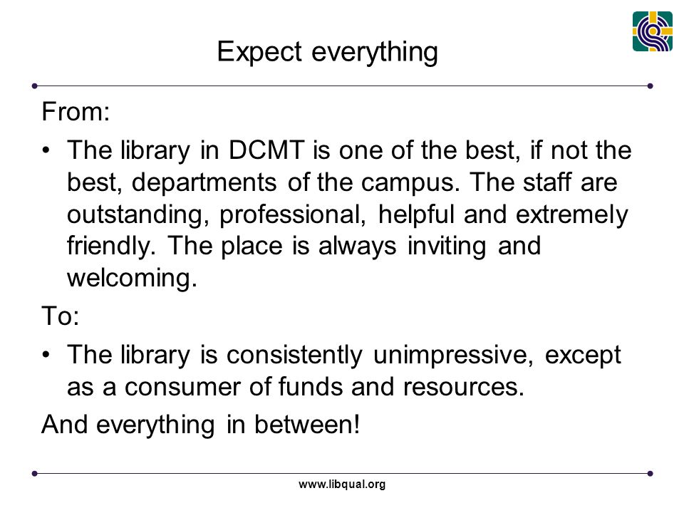 www.libqual.org Expect everything From: The library in DCMT is one of the best, if not the best, departments of the campus. The staff are outstanding,