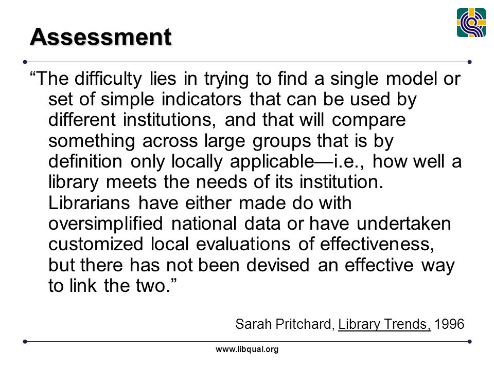 """www.libqual.org Assessment """"The difficulty lies in trying to find a single model or set of simple indicators that can be used by different institution"""