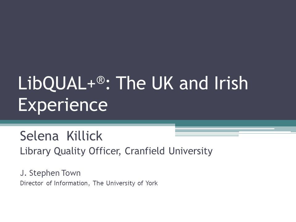 LibQUAL+ ® : The UK and Irish Experience Selena Killick Library Quality Officer, Cranfield University J.