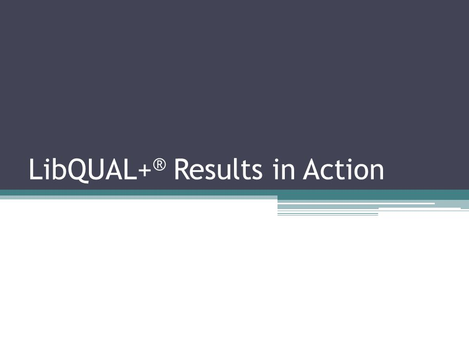 LibQUAL+ ® Results in Action